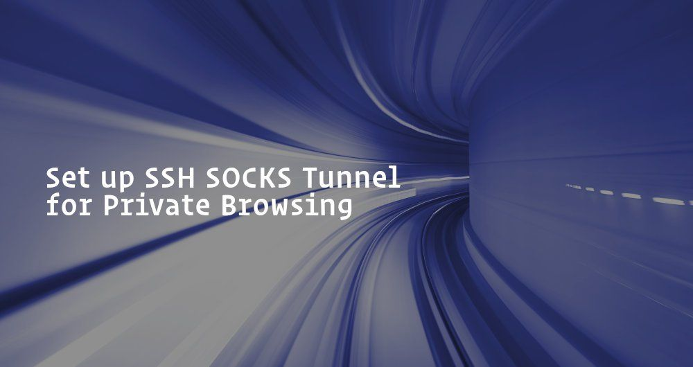 How to Set up SSH SOCKS Tunnel for Private Browsing